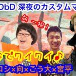 【品川ヒロシ DbD】みんなでワイワイ♪ 向&宮平&こう大 参戦!【カスタムマッチ】