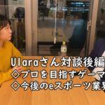 【対談】(後編)Ularaさんとeスポーツ業界やプロゲーマーについてのお話をしました